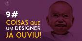foto ilustrativa de um bebe chorando. Texto ao lado: 9 coisas que você designer ja ouviu thumbs