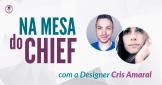 na-mesa-do-chief-com-a-designer-cris-amaral